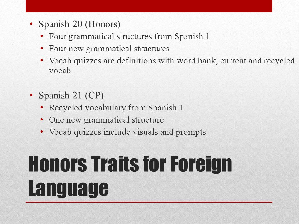 Honors Traits for Foreign Language Spanish 20 (Honors) Four grammatical structures from Spanish 1 Four new grammatical structures Vocab quizzes are definitions with word bank, current and recycled vocab Spanish 21 (CP) Recycled vocabulary from Spanish 1 One new grammatical structure Vocab quizzes include visuals and prompts
