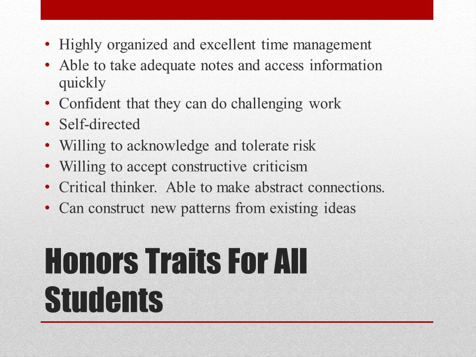 Honors Traits For All Students Highly organized and excellent time management Able to take adequate notes and access information quickly Confident that they can do challenging work Self-directed Willing to acknowledge and tolerate risk Willing to accept constructive criticism Critical thinker.