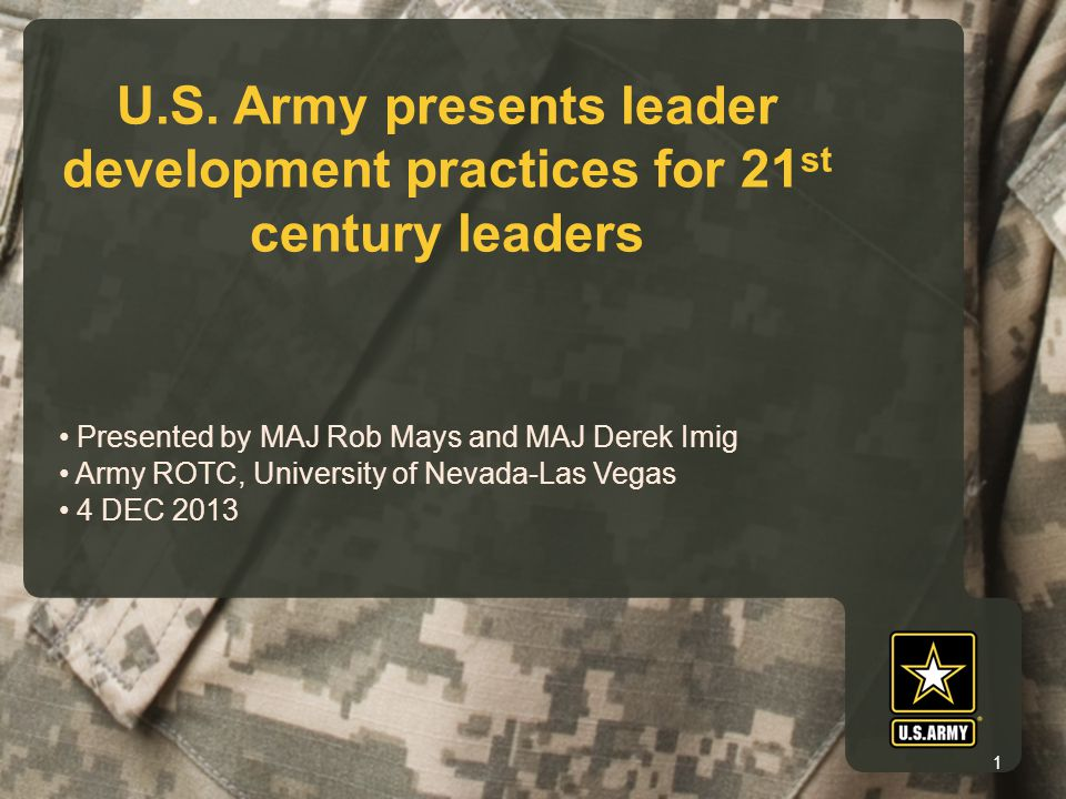 U.S. Army presents leader development practices for 21 st century leaders Presented by MAJ Rob Mays and MAJ Derek Imig Army ROTC, University of Nevada