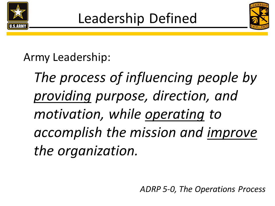 Leadership Defined Army Leadership: The process of influencing people by providing purpose, direction, and motivation, while operating to accomplish t
