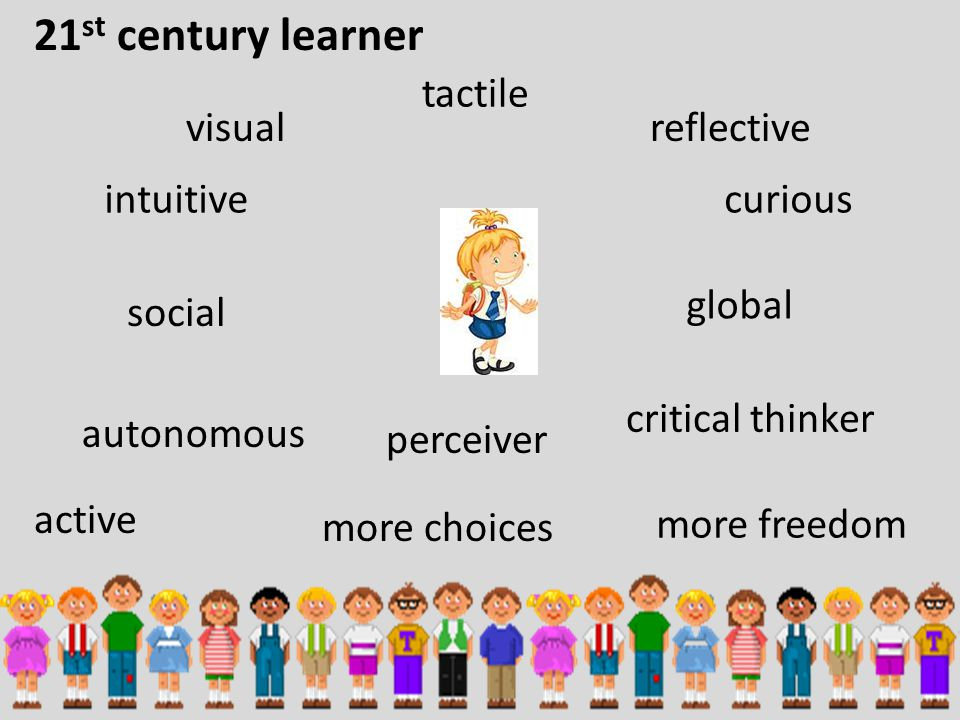 21 st century learner visual social reflective global tactile active critical thinker perceiver intuitivecurious autonomous more freedom more choices