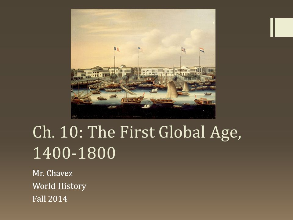 Ch. 10: The First Global Age, 1400-1800 Mr. Chavez World History Fall 2014