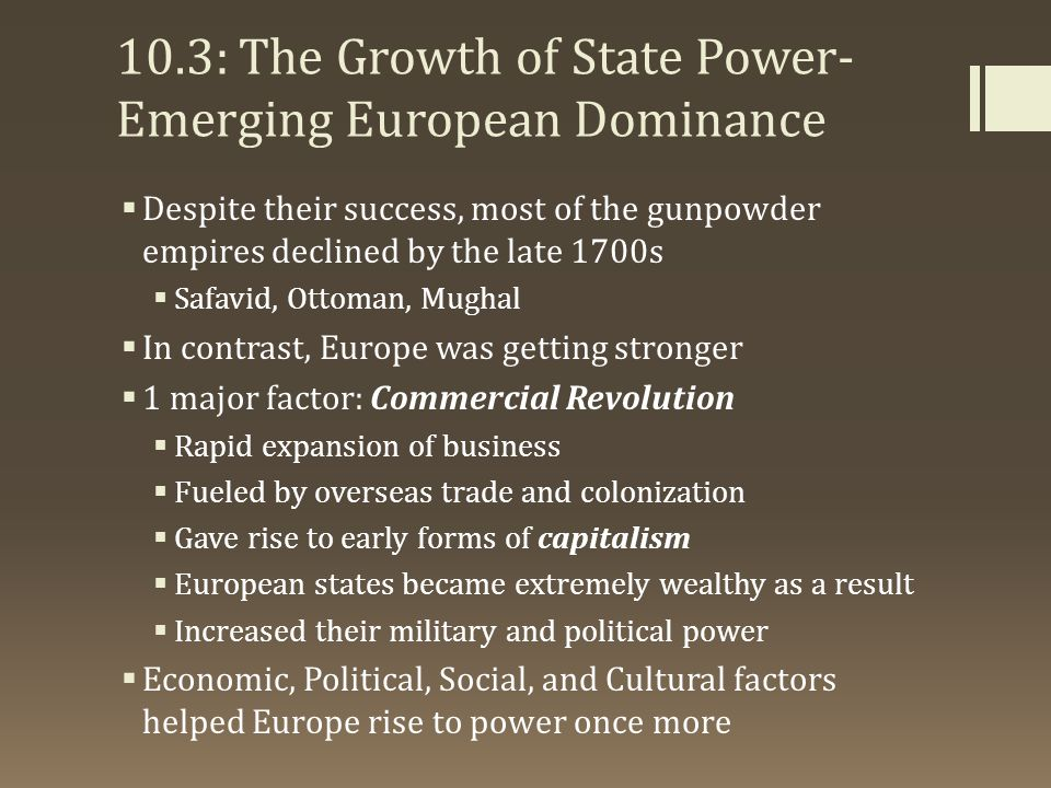 10.3: The Growth of State Power- Emerging European Dominance  Despite their success, most of the gunpowder empires declined by the late 1700s  Safav