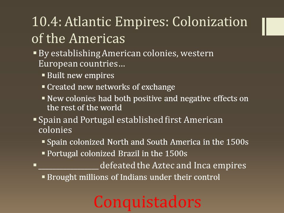 10.4: Atlantic Empires: Colonization of the Americas  By establishing American colonies, western European countries…  Built new empires  Created new networks of exchange  New colonies had both positive and negative effects on the rest of the world  Spain and Portugal established first American colonies  Spain colonized North and South America in the 1500s  Portugal colonized Brazil in the 1500s  _________________ defeated the Aztec and Inca empires  Brought millions of Indians under their control Conquistadors