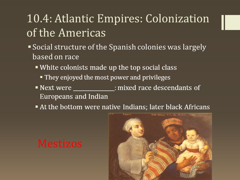 10.4: Atlantic Empires: Colonization of the Americas  Social structure of the Spanish colonies was largely based on race  White colonists made up the top social class  They enjoyed the most power and privileges  Next were _______________: mixed race descendants of Europeans and Indian  At the bottom were native Indians; later black Africans Mestizos