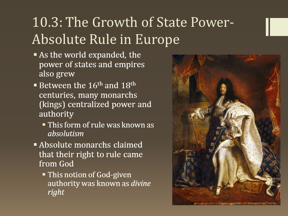 10.3: The Growth of State Power- Absolute Rule in Europe  As the world expanded, the power of states and empires also grew  Between the 16 th and 18 th centuries, many monarchs (kings) centralized power and authority  This form of rule was known as absolutism  Absolute monarchs claimed that their right to rule came from God  This notion of God-given authority was known as divine right