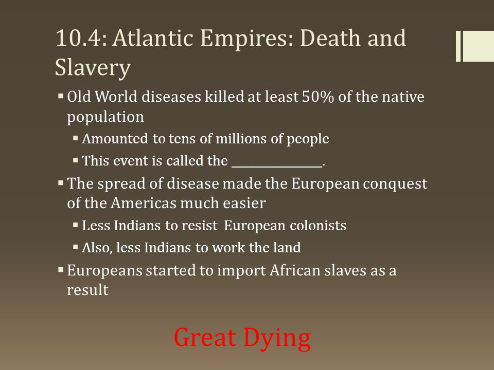 10.4: Atlantic Empires: Death and Slavery  Old World diseases killed at least 50% of the native population  Amounted to tens of millions of people 