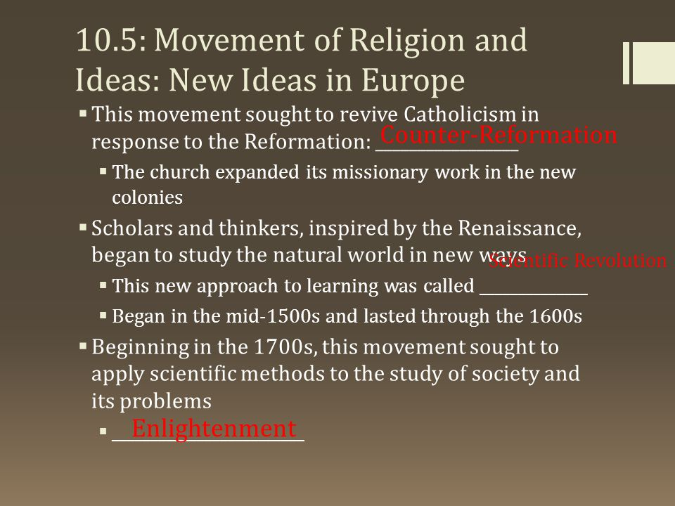 10.5: Movement of Religion and Ideas: New Ideas in Europe  This movement sought to revive Catholicism in response to the Reformation: _________________  The church expanded its missionary work in the new colonies  Scholars and thinkers, inspired by the Renaissance, began to study the natural world in new ways  This new approach to learning was called ______________  Began in the mid-1500s and lasted through the 1600s  Beginning in the 1700s, this movement sought to apply scientific methods to the study of society and its problems  _________________________ Counter-Reformation Scientific Revolution Enlightenment