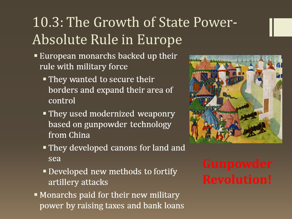 10.3: The Growth of State Power- Absolute Rule in Europe  European monarchs backed up their rule with military force  They wanted to secure their bo