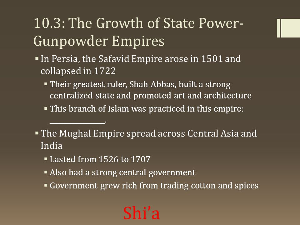10.3: The Growth of State Power- Gunpowder Empires  In Persia, the Safavid Empire arose in 1501 and collapsed in 1722  Their greatest ruler, Shah Abbas, built a strong centralized state and promoted art and architecture  This branch of Islam was practiced in this empire: ________________.