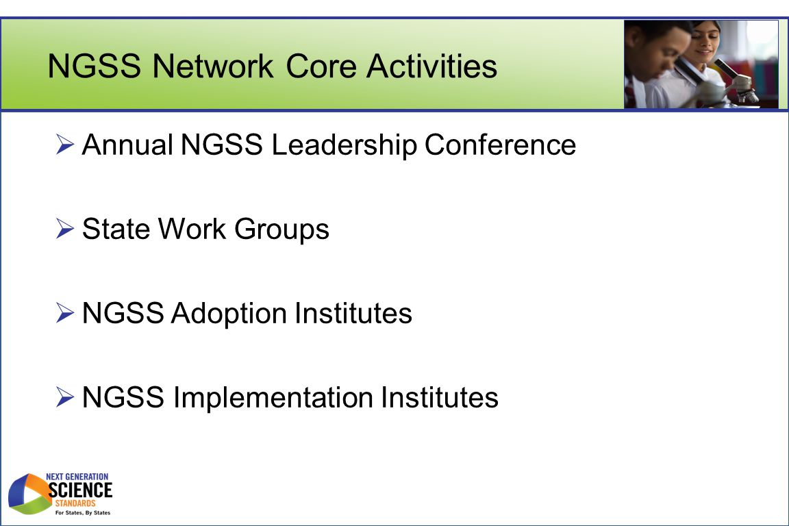 NGSS Network Core Activities  Annual NGSS Leadership Conference  State Work Groups  NGSS Adoption Institutes  NGSS Implementation Institutes