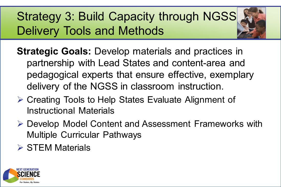 Strategy 3: Build Capacity through NGSS Delivery Tools and Methods Strategic Goals: Develop materials and practices in partnership with Lead States and content-area and pedagogical experts that ensure effective, exemplary delivery of the NGSS in classroom instruction.
