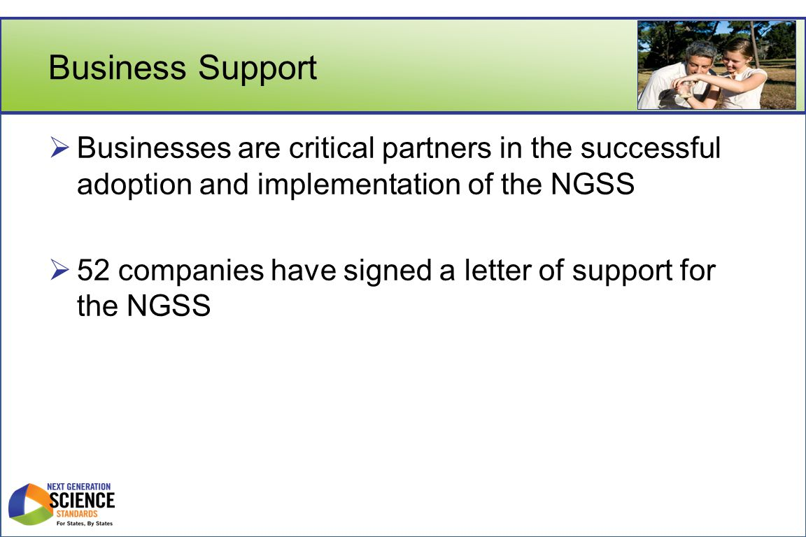 Business Support  Businesses are critical partners in the successful adoption and implementation of the NGSS  52 companies have signed a letter of support for the NGSS