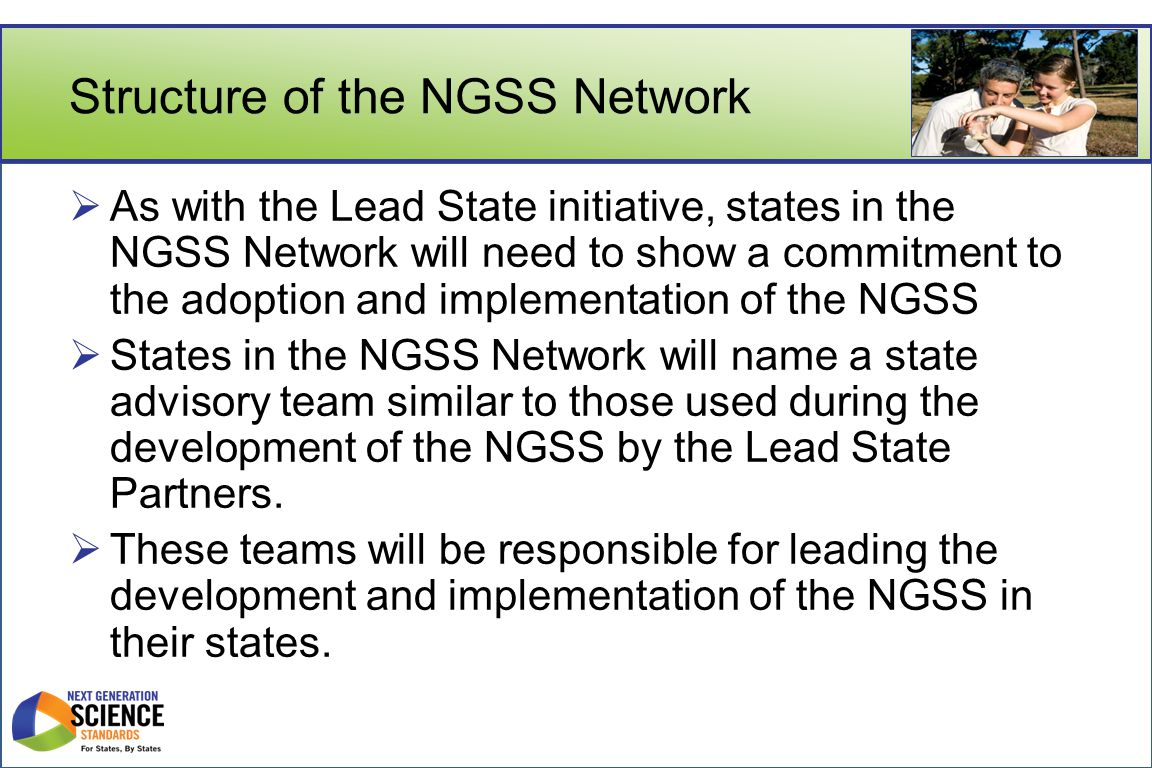 Structure of the NGSS Network (cont.)  The NGSS Network is also designed to include small working groups made up of state representation and expert advisors who will focus on specific issues around NGSS implementation.