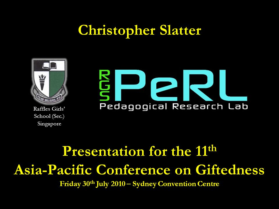 Christopher Slatter Presentation for the 11 th Asia-Pacific Conference on Giftedness Friday 30 th July 2010 – Sydney Convention Centre Raffles Girls'