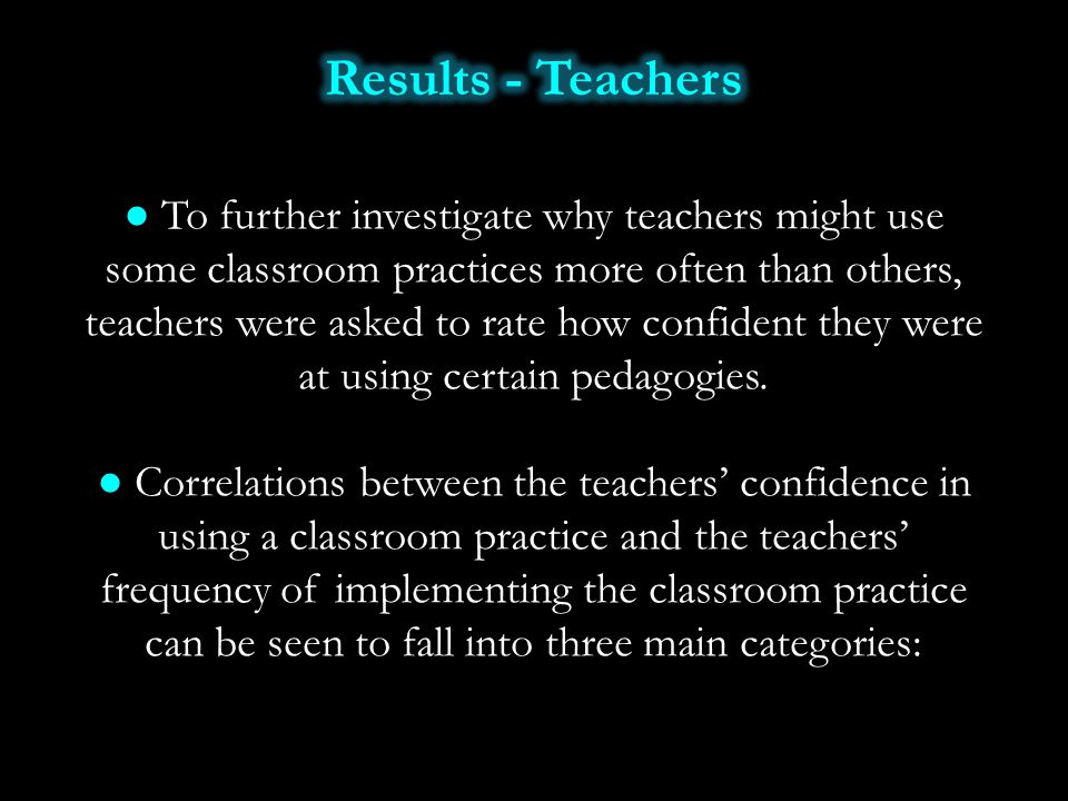 ● To further investigate why teachers might use some classroom practices more often than others, teachers were asked to rate how confident they were a