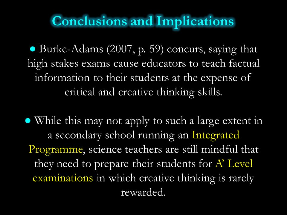 ● Burke-Adams (2007, p. 59) concurs, saying that high stakes exams cause educators to teach factual information to their students at the expense of cr