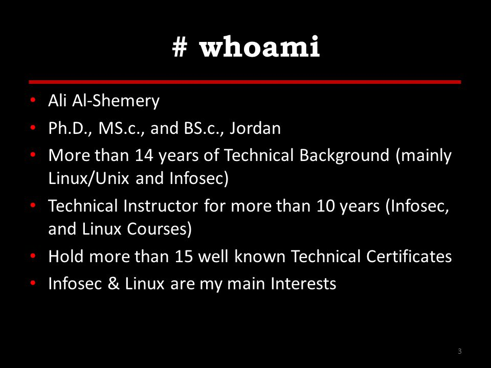 # whoami Ali Al-Shemery Ph.D., MS.c., and BS.c., Jordan More than 14 years of Technical Background (mainly Linux/Unix and Infosec) Technical Instructor for more than 10 years (Infosec, and Linux Courses) Hold more than 15 well known Technical Certificates Infosec & Linux are my main Interests 3