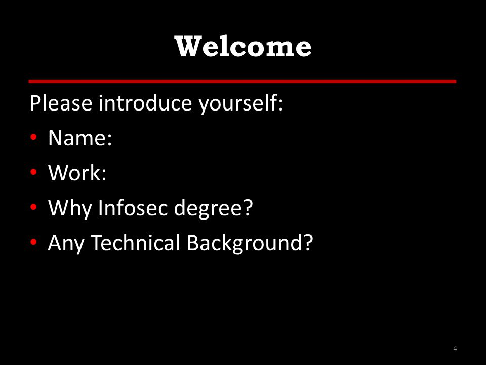Welcome Please introduce yourself: Name: Work: Why Infosec degree Any Technical Background 4