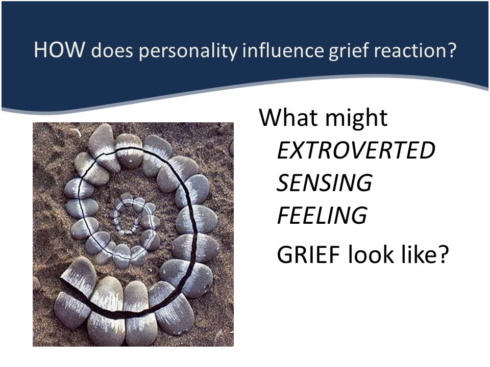 HOW does personality influence grief reaction? What might EXTROVERTED SENSING FEELING GRIEF look like?