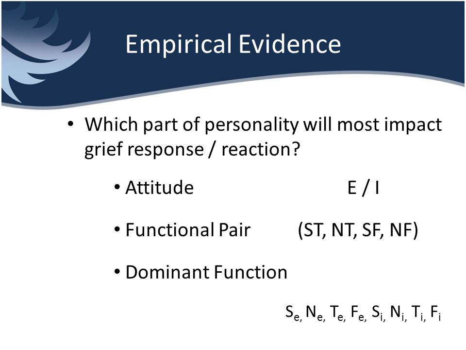 Empirical Evidence Which part of personality will most impact grief response / reaction? Attitude E / I Functional Pair (ST, NT, SF, NF) Dominant Func