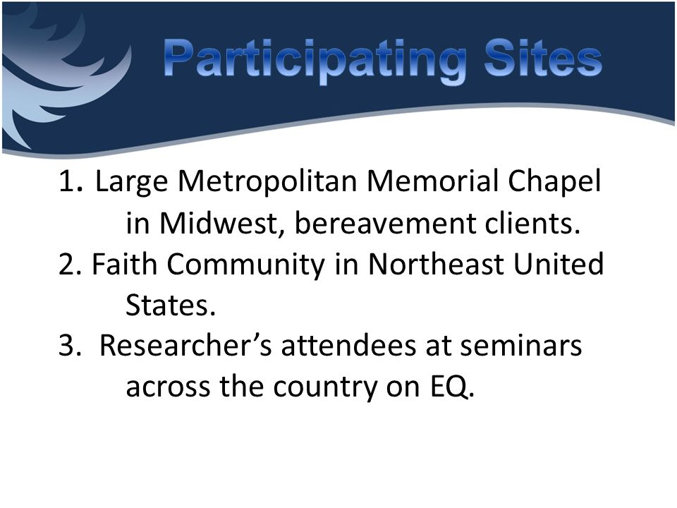 1. Large Metropolitan Memorial Chapel in Midwest, bereavement clients. 2. Faith Community in Northeast United States. 3. Researcher's attendees at sem