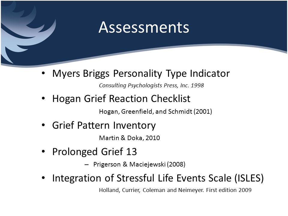 Assessments Myers Briggs Personality Type Indicator Consulting Psychologists Press, Inc. 1998 Hogan Grief Reaction Checklist Hogan, Greenfield, and Sc