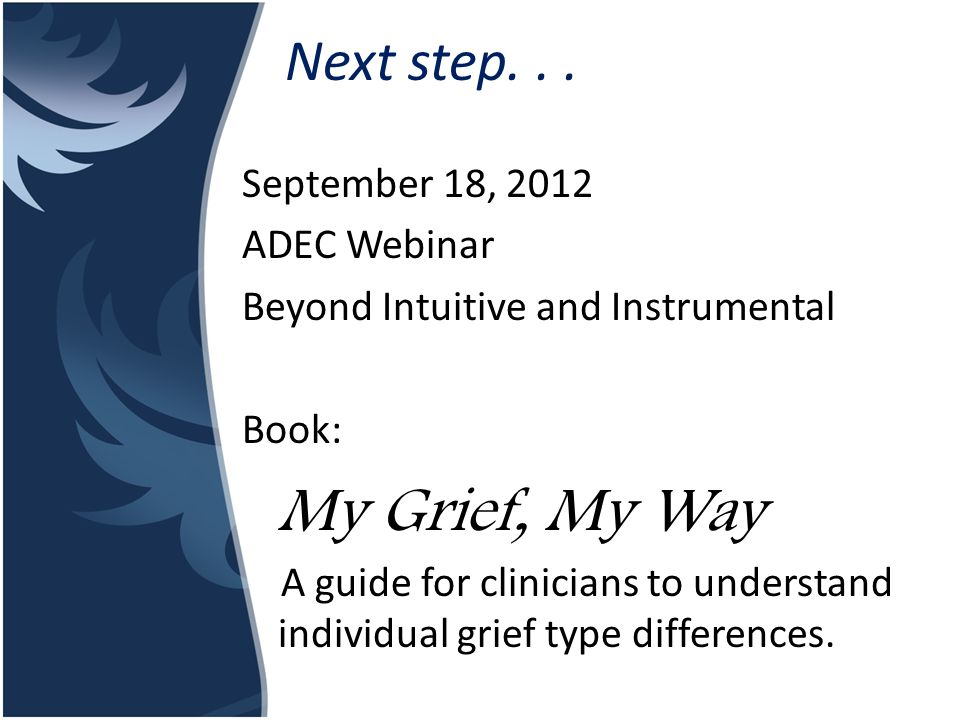 Next step... September 18, 2012 ADEC Webinar Beyond Intuitive and Instrumental Book: My Grief, My Way A guide for clinicians to understand individual