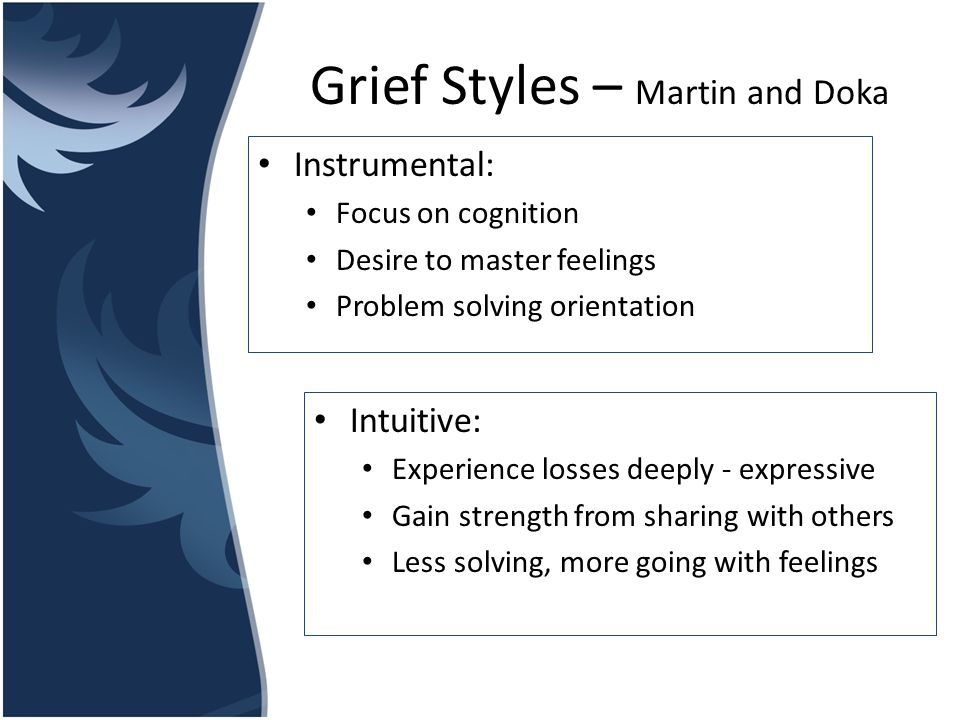 Grief Styles – Martin and Doka Instrumental: Focus on cognition Desire to master feelings Problem solving orientation Intuitive: Experience losses dee