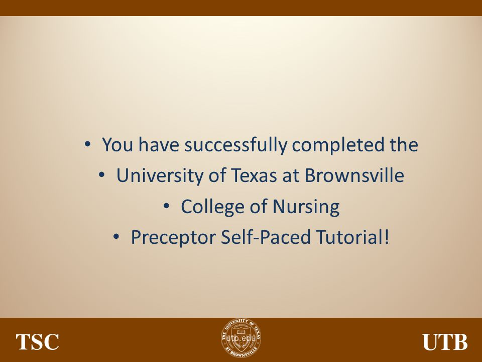 utb.edu You have successfully completed the University of Texas at Brownsville College of Nursing Preceptor Self-Paced Tutorial!
