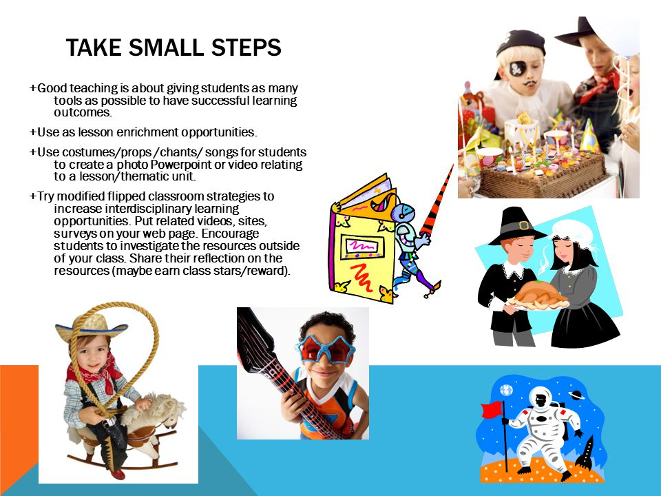 TAKE SMALL STEPS +Good teaching is about giving students as many tools as possible to have successful learning outcomes. +Use as lesson enrichment opp