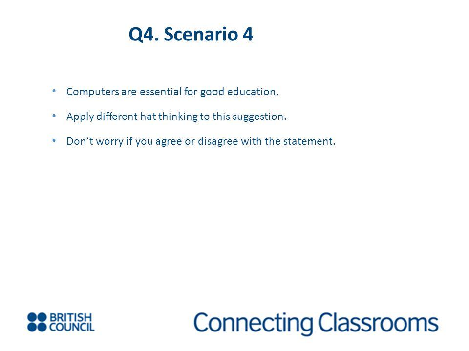 Q4. Scenario 4 Computers are essential for good education.