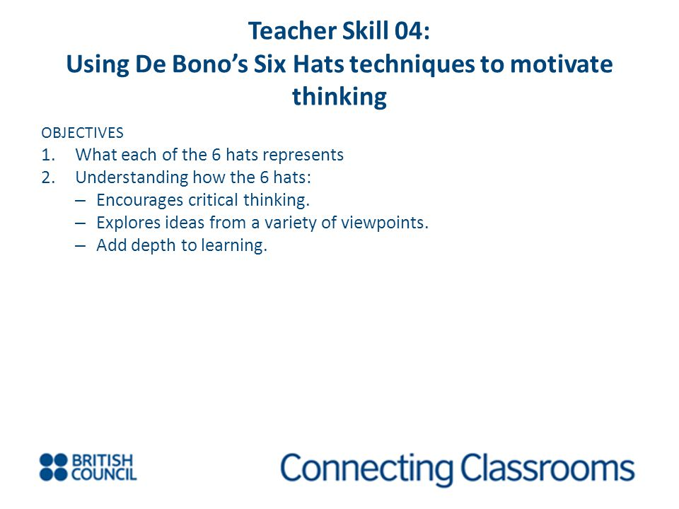 Teacher Skill 04: Using De Bono's Six Hats techniques to motivate thinking OBJECTIVES 1.What each of the 6 hats represents 2.Understanding how the 6 hats: – Encourages critical thinking.