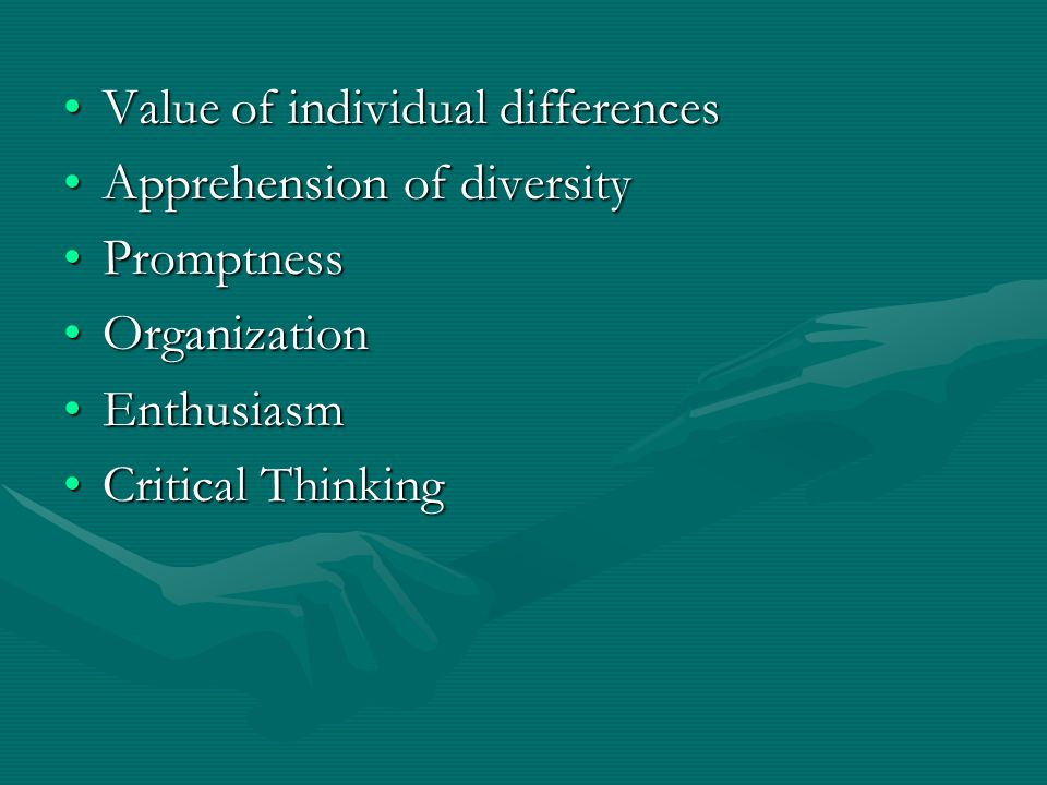 Value of individual differencesValue of individual differences Apprehension of diversityApprehension of diversity PromptnessPromptness OrganizationOrganization EnthusiasmEnthusiasm Critical ThinkingCritical Thinking