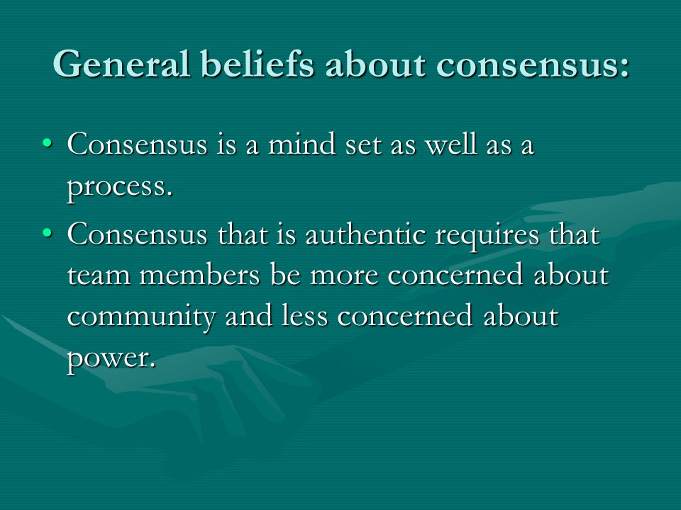 General beliefs about consensus: Consensus is a mind set as well as a process.Consensus is a mind set as well as a process.