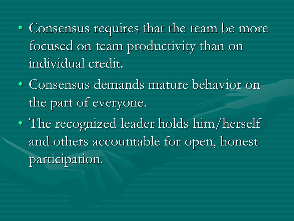 Consensus requires that the team be more focused on team productivity than on individual credit.Consensus requires that the team be more focused on team productivity than on individual credit.