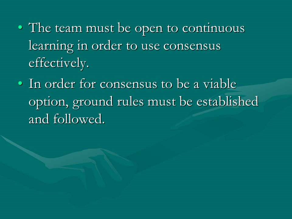 The team must be open to continuous learning in order to use consensus effectively.The team must be open to continuous learning in order to use consensus effectively.