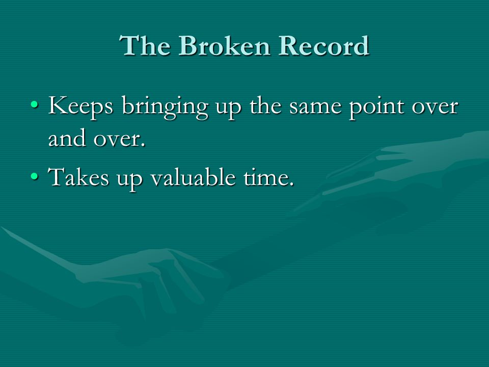 The Broken Record Keeps bringing up the same point over and over.Keeps bringing up the same point over and over.
