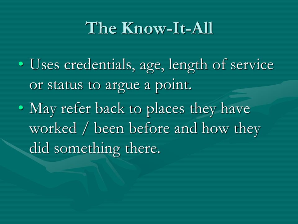 The Know-It-All Uses credentials, age, length of service or status to argue a point.Uses credentials, age, length of service or status to argue a point.