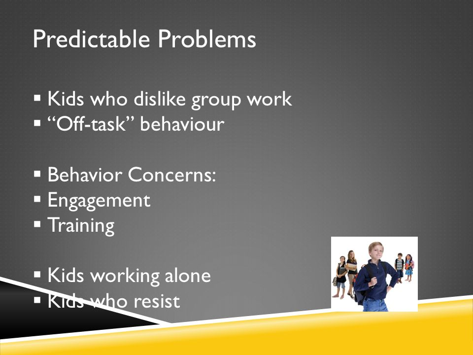 "Predictable Problems  Kids who dislike group work  ""Off-task"" behaviour  Behavior Concerns:  Engagement  Training  Kids working alone  Kids who"
