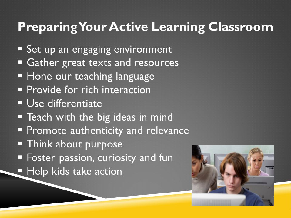 Preparing Your Active Learning Classroom  Set up an engaging environment  Gather great texts and resources  Hone our teaching language  Provide fo