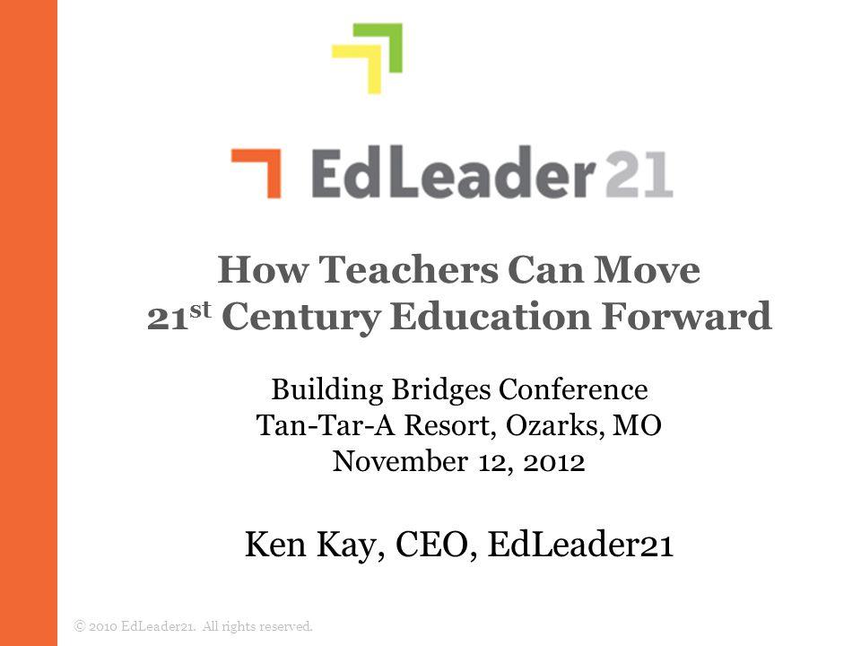 How Teachers Can Move 21 st Century Education Forward Ken Kay, CEO, EdLeader21 © 2010 EdLeader21.