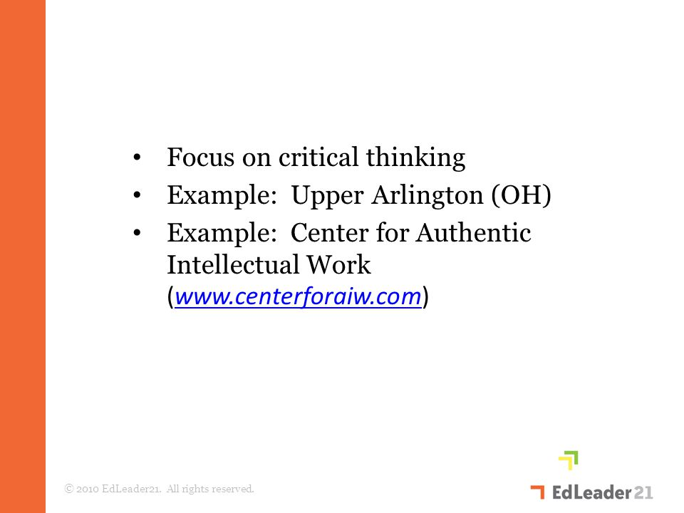 Focus on critical thinking Example: Upper Arlington (OH) Example: Center for Authentic Intellectual Work (www.centerforaiw.com)www.centerforaiw.com © 2010 EdLeader21.