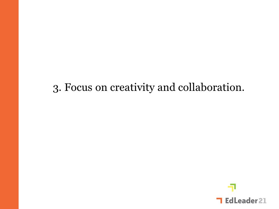 3. Focus on creativity and collaboration.