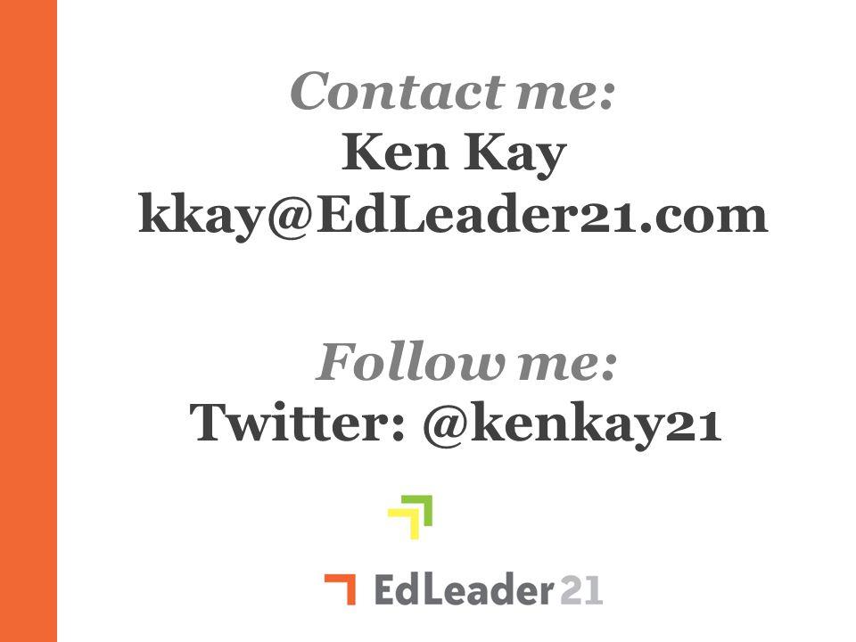 Ken Kay kkay@EdLeader21.com Twitter: @kenkay21 Ll Contact me: Follow me:
