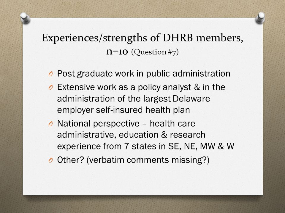 Experiences/strengths of DHRB members, n=10 (Question #7) O Post graduate work in public administration O Extensive work as a policy analyst & in the administration of the largest Delaware employer self-insured health plan O National perspective – health care administrative, education & research experience from 7 states in SE, NE, MW & W O Other.