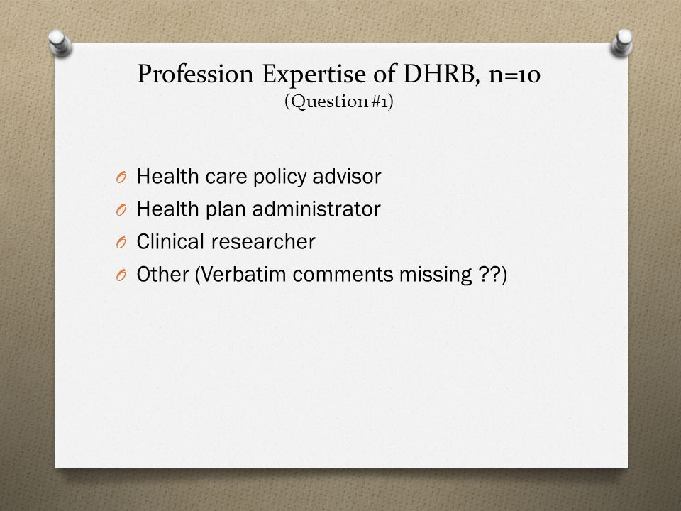 Profession Expertise of DHRB, n=10 (Question #1) O Health care policy advisor O Health plan administrator O Clinical researcher O Other (Verbatim comments missing )