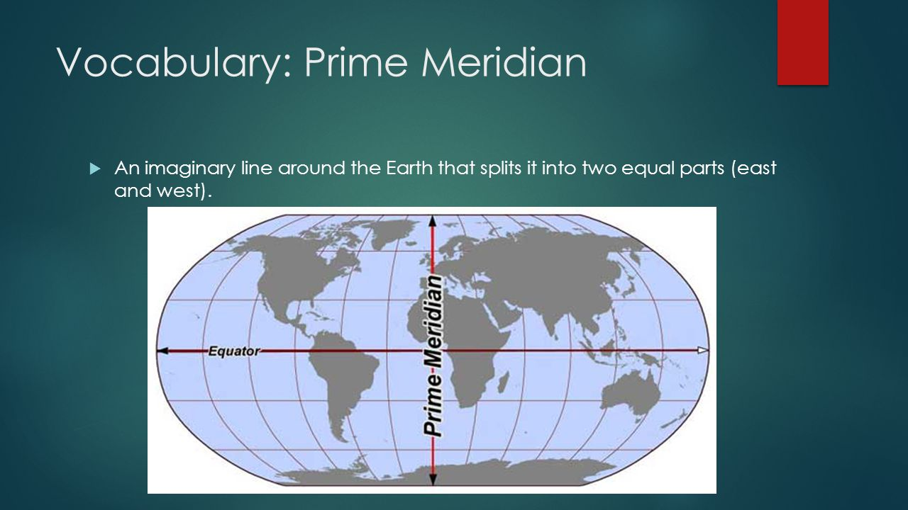Vocabulary: Prime Meridian  An imaginary line around the Earth that splits it into two equal parts (east and west).