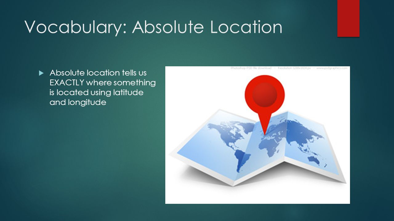 Vocabulary: Absolute Location  Absolute location tells us EXACTLY where something is located using latitude and longitude