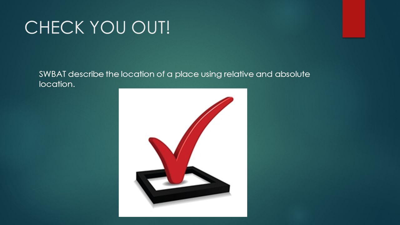 CHECK YOU OUT! SWBAT describe the location of a place using relative and absolute location.